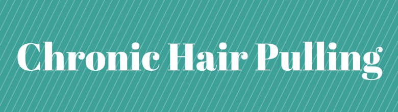 Chronc Hair Pulling or Trichotillomania