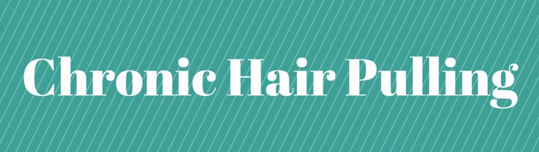 Chronc Hair Pulling or Trichotillomania